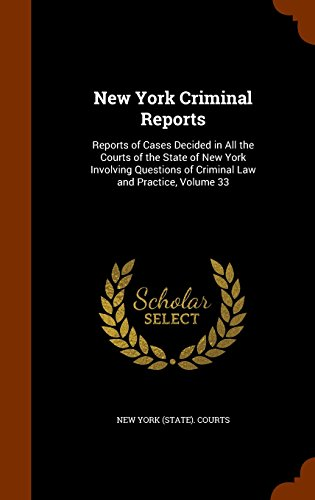 New York Criminal Reports: Reports of Cases Decided in All the Courts of the State of New York Involving Questions of Criminal Law and Practice, Volume 33
