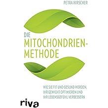 Die Mitochondrien-Methode: Wie Sie fit und gesund werden, Ihr Gewicht optimieren und Ihr Lebensgefühl verbessern