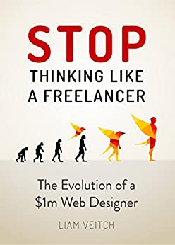 Stop Thinking Like a Freelancer: The Evolution of a $1M Web Designer by [Veitch, Liam]