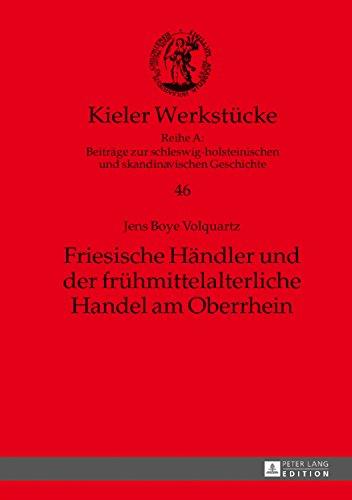 Friesische Händler und der frühmittelalterliche Handel am Oberrhein (Kieler Werkstücke / Reihe A: Beiträge zur schleswig-holsteinischen und skandinavischen Geschichte, Band 46)