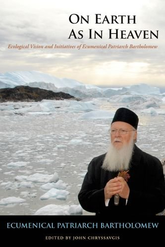 On Earth as in Heaven: Ecological Vision and Initiatives of Ecumenical Patriarch Bartholomew (Orthodox Christianity and Contemporary Thought (FUP))
