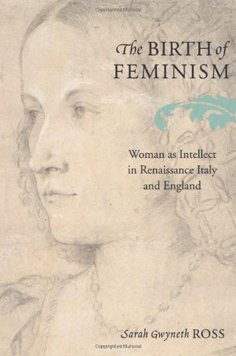 The Birth of Feminism: Woman as Intellect in Renaissance Italy and England