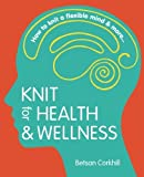 Knit for Health & Wellness: How to knit a flexible mind & more...: Written by Betsan Corkhill, 2014 Edition, Publisher: FlatBear Publishing [Paperback]