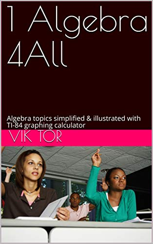 1 Algebra 4All: Algebra topics simplified & illustrated with TI-84 graphing calculator. Part 1 of 3. (English Edition)