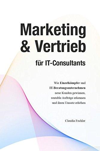 Marketing & Vertrieb für IT-Consultants: Wie Einzelkämpfer und IT-Beratungsunternehmen neue Kunden gewinnen, rentable Aufträge erkennen und ihren Umsatz erhöhen