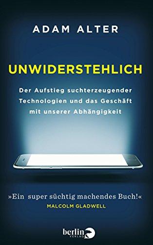 Unwiderstehlich: Der Aufstieg suchterzeugender Technologien und das Geschäft mit unserer Abhängigkeit