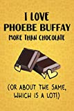 I Love Phoebe Buffay More Than Chocolate (Or About The Same, Which Is A Lot!): Phoebe Buffay Designer Notebook