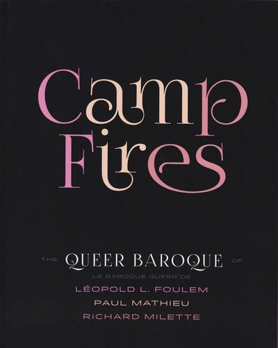 Camp Fires: The Queer Baroque of  / Le Baroque Queer De Leopold L. Foulem, Paul Mathieu and Richard Milette par