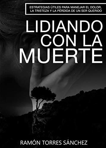LIDIANDO CON LA MUERTE: Consejos útiles para manejar el dolor, la tristeza y la perdida de un ser amado por Ramon Torres Sanchez