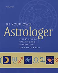 Be Your Own Astrologer: Step by Step to Creating and Interpreting Your Birth Chart