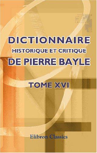 Dictionnaire historique et critique de Pierre Bayle: Tome 16. Augmentée de notes extraites de Chaufepié, Joly, La Monnoie etc par Pierre Bayle