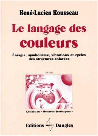 Le Langage des couleurs : Energie, symbolisme, vibrations et cycles des structures colorées par René-Lucien Rousseau