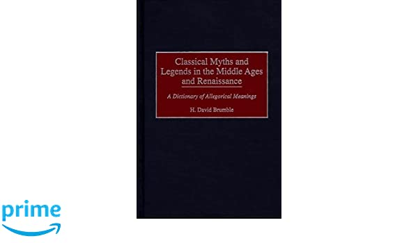 Classical Myths and Legends in the Middle Ages and Renaissance: A Dictionary of Allegorical Meanings