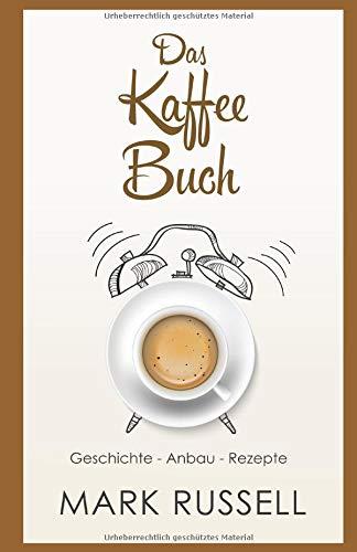 Das Kaffee Buch: Geschichte - Anbau - Rezepte (Kaffee, Fairtrade, Biokaffee, Kaffeerezepte, Band 1) Band Kaffee