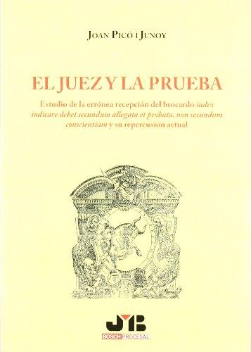 El Juez y la Prueba.: Estudio de la errónea recepción del brocardo 'iudex iudicare debet secundum allegata et probata, non secundum conscientiam' y su repercursión actual.