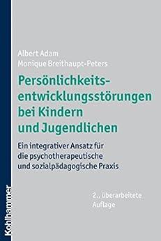 Persönlichkeitsentwicklungsstörungen bei Kindern und Jugendlichen: Ein integrativer Ansatz für die psychotherapeutische und sozialpädagogische Praxis