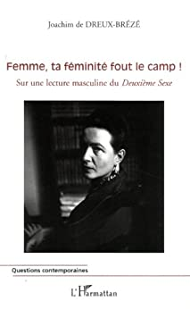 Femme, ta féminité fout le camp ! : Sur une lecture masculine du Deuxième Sexe par [Dreux-Brézé, Joachim de]