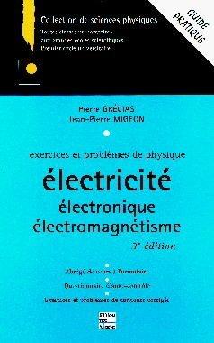 EXERCICES ET PROBLEMES DE PHYSIQUE : ELECTRICITE, ELECTRONIQUE, ELECTROMAGNETISME. 3ème édition par Pierre Grécias