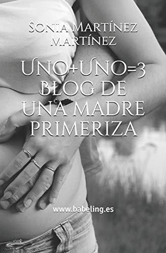 Uno+Uno=3. Blog de una madre primeriza: Cómo viví el embarazo y el primer año de vida de mi hija por Sonia Martínez Martínez