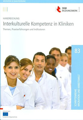 Interkulturelle Kompetenz in Kliniken: Handreichung: Themen, Praxiserfahrungen und Indikatoren (Schriftenreihe Migration und Arbeitswelt)