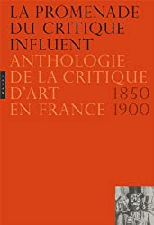 La Promenade du critique influent. Nouvelle édition: Anthologie de la critique d'art en France 1850-1900