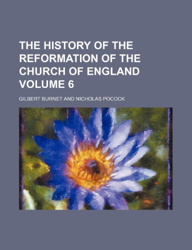 The History of the Reformation of the Church of England Volume 6