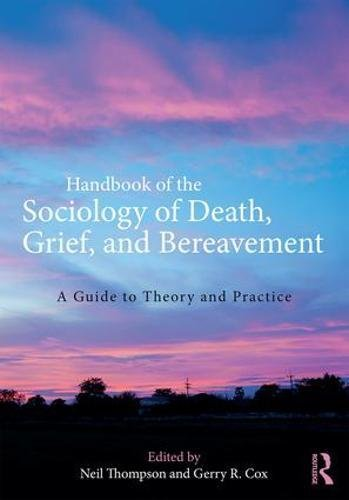 Handbook of the Sociology of Death, Grief, and Bereavement: A Guide to Theory and Practice