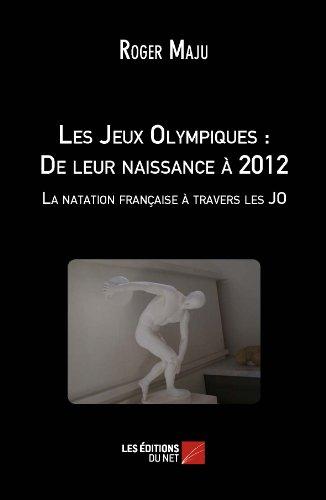 Les Jeux Olympiques : De leur naissance à 2012 - La natation française à travers les JO par Roger Maju