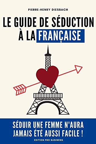 Le guide de séduction à la française: Séduire une femme naura ...
