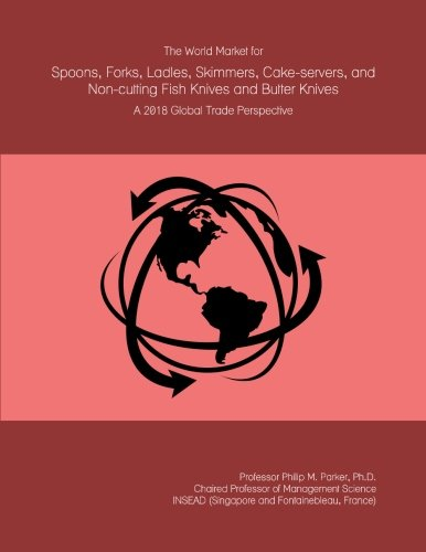 The World Market for Spoons, Forks, Ladles, Skimmers, Cake-servers, and Non-cutting Fish Knives and Butter Knives: A 2018 Global Trade Perspective -