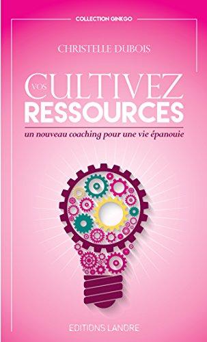 Cultivez vos ressources : Un nouveau coaching pour une vie épanouie par Christelle Dubois