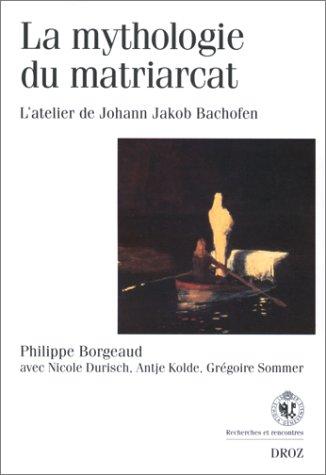 La mythologie du matriarcat: L'atelier de Johann Jakob Bachofen (Recherches et rencontres) par Philippe Borgeaud