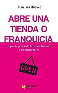 franquicias: Abre una tienda o franquicia: La guía imprescindible para autónomos y emprendedo...