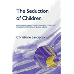 The Seduction of Children: Empowering Parents and Teachers to Protect Children from Child Sexual Abuse: Empowering Parents and Teachers to Protect Children from Sexual Abuse