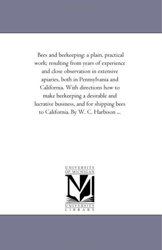Bees and beekeeping: a plain, practical work; resulting from years of experience and close observation in extensive apiaries, both in Pennsylvania and ... Bees to California. by W. C. Harbison ... by Michigan Historical Reprint Series (2005-12-20)