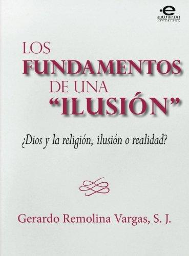 Descargar Libro Los fundamentos de una ilusión: Dios Y La Religión, Ilusión O Realidad? de S. J., Mr. Gerardo Remolina Vargas