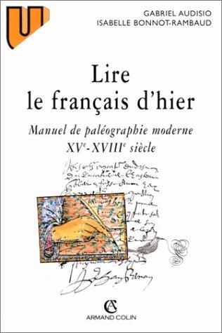 LIRE LE FRANCAIS D'HIER. Manuel de paléographie moderne XVème-XVIIIème siècle par Gabriel Audisio, Isabelle Bonnot-Rambaud