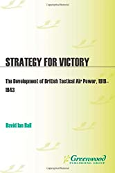 Strategy for Victory: The Development of British Tactical Air Power, 1919-1943 (Praeger Studies in Diplomacy & Strategic Thought)