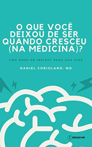 O que você deixou de ser quando cresceu (na medicina)?: uma dose de insight para sua vida (Portuguese Edition) por Daniel Coriolano