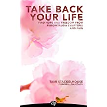 Take Back Your Life: Find Hope And Freedom From Fibromyalgia Symptoms And Pain (English Edition)