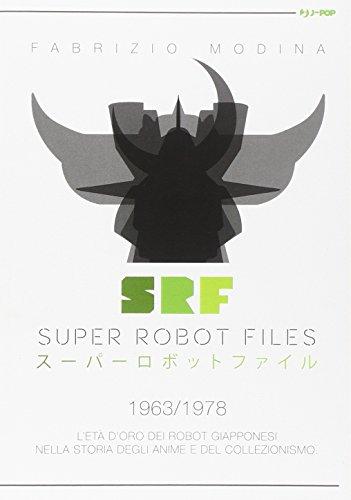 Super Robot Files 1963-1978. L\'età d\'oro dei robot giapponesi nella storia degli anime e del collezionismo