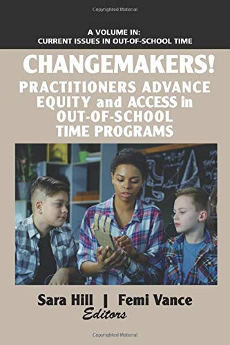 Changemakers!: Practitioners Advance Equity and Access in Out-of-School Time Programs (Current Issues in Out-of-School Time)