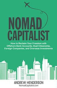Nomad Capitalist: How to Reclaim Your Freedom with Offshore Bank Accounts, Dual Citizenship, Foreign Companies