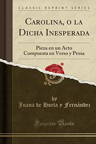 Carolina, o la Dicha Inesperada: Pieza en un Acto Compuesta en Verso y Prosa (Classic Reprint) por Juana de Horta y Fernández