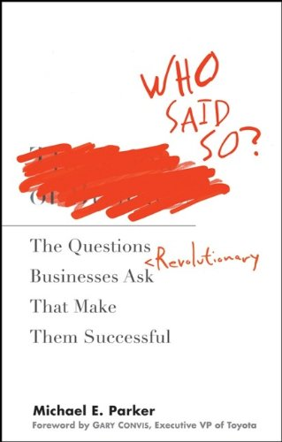 Who Said So?: The Questions Revolutionary Businesses Ask That Make Them Successful