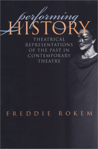 Performing History: Theatrical Representations of the Past in Contempoary Theatre (Studies in Theatre, History & Culture) (Studies in Theatre History and Culture)