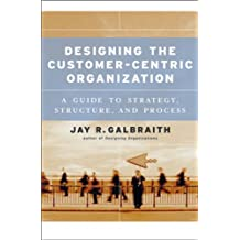 Designing the Customer-centric Organization: A Guide to Strategy, Structure, and Process (Jossey-Bass Business & Management)