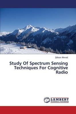 [(Study of Spectrum Sensing Techniques for Cognitive Radio)] [By (author) Ahmed Zahoor] published on (September, 2014)