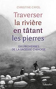 Traverser la rivière en tâtant les pierres: Dix proverbes de la sagesse chinoise par Christine Cayol