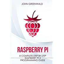 Raspberry Pi: A Complete Step By Step Raspberry Pi 3 Programming Guide
